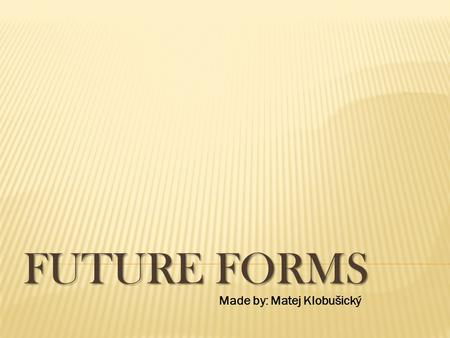 FUTURE FORMS Made by: Matej Klobušický.  1) The most common use of will is as an auxiliary verb to show future time. It expresses a future fact or prediction-at.