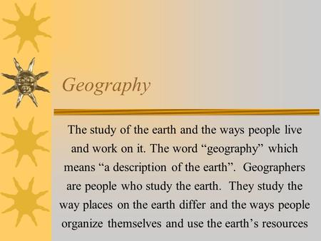 "Geography The study of the earth and the ways people live and work on it. The word ""geography"" which means ""a description of the earth"". Geographers are."
