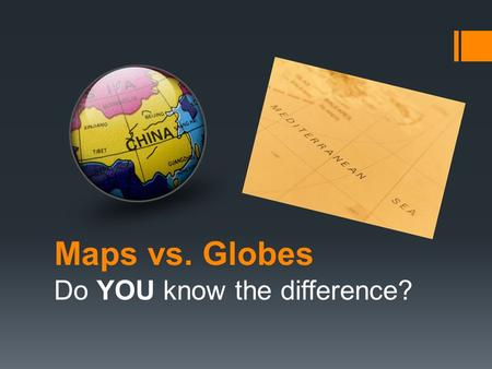 Maps vs. Globes Do YOU know the difference?. The tools that geographers use the most often are MAPS and GLOBES. A map is FLAT drawing that shows all or.