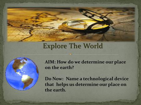 Explore The World AIM: How do we determine our place on the earth? Do Now: Name a technological device that helps us determine our place on the earth.