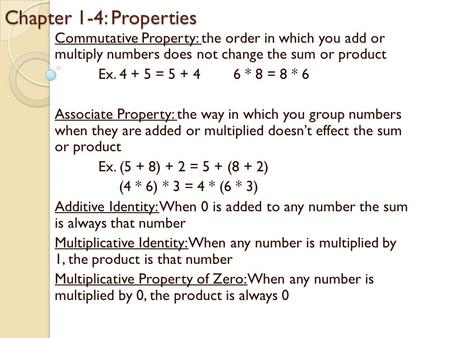 Chapter 1-4: Properties Commutative Property: the order in which you add or multiply numbers does not change the sum or product Ex. 4 + 5 = 5 + 46 * 8.