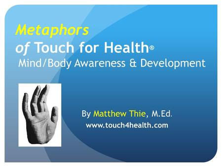 Metaphors of Touch for Health ® Mind/Body Awareness & Development By Matthew Thie, M.Ed. www.touch4health.com.