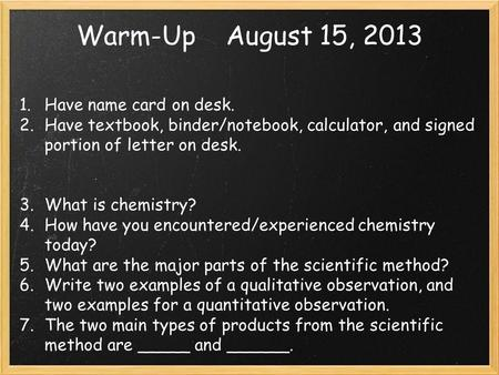 Warm-UpAugust 15, 2013 1. Have name card on desk. 2. Have textbook, binder/notebook, calculator, and signed portion of letter on desk. 3. What <strong>is</strong> chemistry?