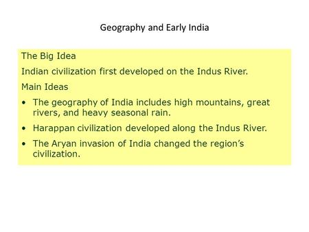 Geography and Early India The Big Idea Indian civilization first developed on the Indus River. Main Ideas The geography of India includes high mountains,