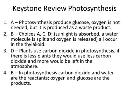 Keystone Review Photosynthesis 1.A – Photosynthesis produce glucose, oxygen is not needed, but it is produced as a waste product. 2.B – Choices A, C, D;