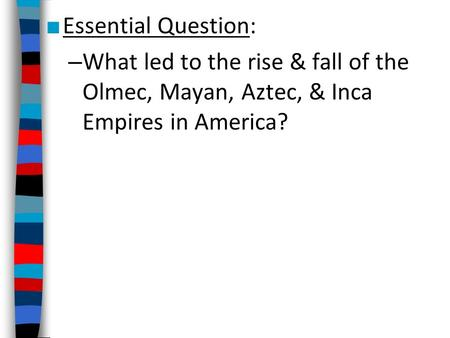 Essential Question: What led to the rise & fall of the Olmec, Mayan, Aztec, & Inca Empires in America? demonstrate understanding of the development of.