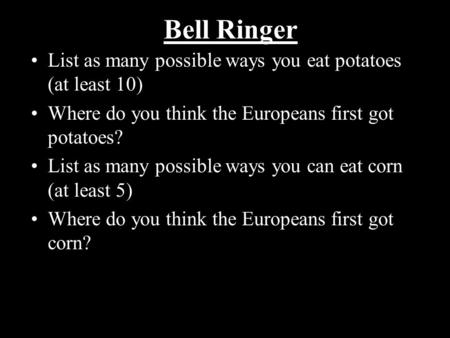 Bell Ringer List as many possible ways you eat potatoes (at least 10) Where do you think the Europeans first got potatoes? List as many possible ways you.