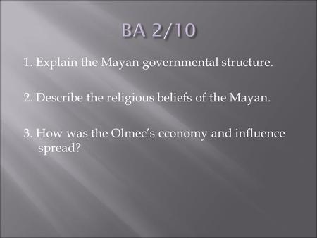 1. Explain the Mayan governmental structure. 2. Describe the religious beliefs of the Mayan. 3. How was the Olmec's economy and influence spread?