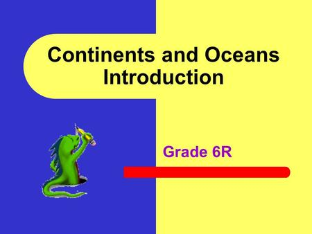Continents and Oceans Introduction Grade 6R In this activity you will: Identify and name the seven continents Identify and name the four oceans Sketch.
