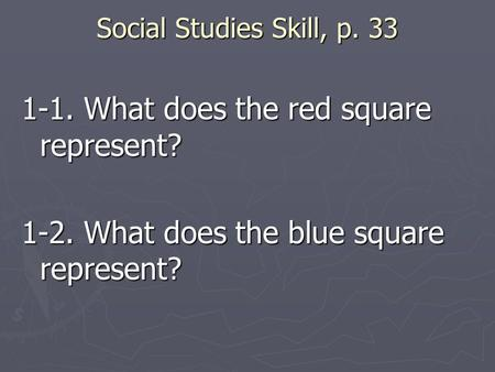 Social Studies Skill, p. 33 1-1. What does the red square represent? 1-2. What does the blue square represent?