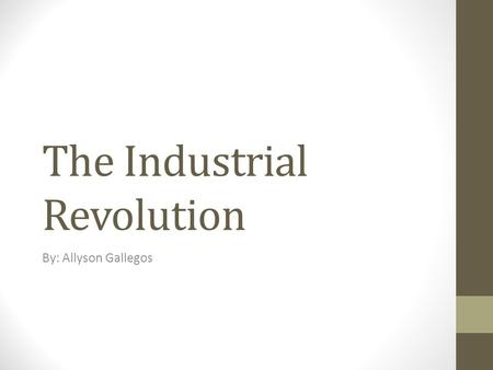 The Industrial Revolution By: Allyson Gallegos. What factors led to the Industrial Revolution?