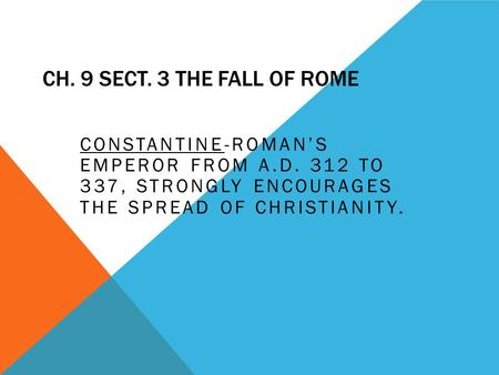 CH. 9 SECT. 3 THE FALL OF ROME CONSTANTINE-ROMAN'S EMPEROR FROM A.D. 312 TO 337, STRONGLY ENCOURAGES THE SPREAD OF CHRISTIANITY.