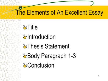 1 The Elements of An Excellent Essay Title Introduction Thesis Statement Body Paragraph 1-3 Conclusion.