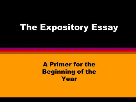 The Expository Essay A Primer for the Beginning of the Year.