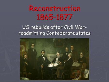 Reconstruction 1865-1877 US rebuilds after Civil War- readmitting Confederate states.