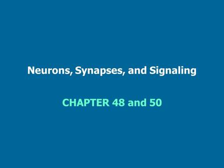 Neurons, Synapses, and Signaling CHAPTER 48 and 50.