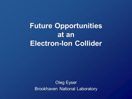 Future Opportunities at an Electron-Ion Collider Oleg Eyser Brookhaven National Laboratory.