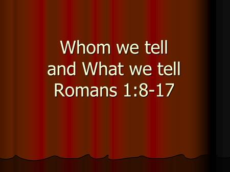 Whom we tell and What we tell Romans 1:8-17. Background passage: Background passage: Why we tell (Rom 1:1-7) Called of God to preach the gospel to all.