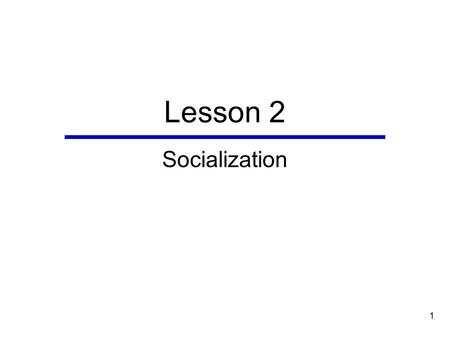 1 Lesson 2 Socialization. 2 Chapter Outline  Perspectives on Socialization  Agents of Childhood Socialization  Processes of Socialization  Outcomes.
