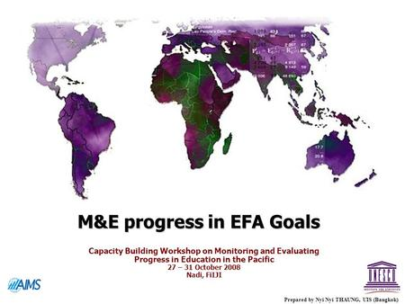 M&E progress in EFA Goals Prepared by Nyi Nyi THAUNG, UIS (Bangkok) Capacity Building Workshop on Monitoring and Evaluating Progress in Education in the.