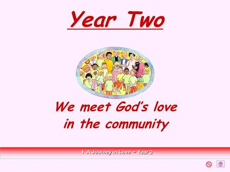 Year Two We meet God's love in the community 1 A Journey in Love - Year 2.