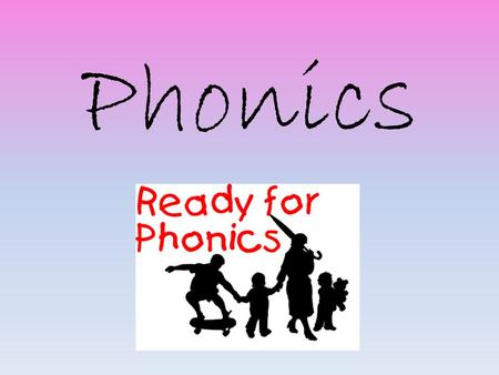 Phonics. Most important thing – From a very early age… Talking and Listening. Reading with and to your child Playing listening games Singing songs and.