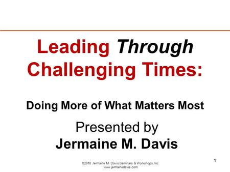 1 Presented by Jermaine M. Davis Leading Through Challenging Times: Doing More of What Matters Most ©2010 Jermaine M. Davis Seminars & Workshops, Inc.