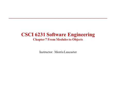 CSCI 6231 Software Engineering Chapter 7 From Modules to <strong>Objects</strong> Instructor: Morris Lancaster.