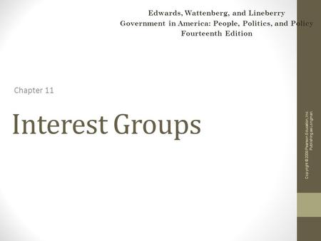 Interest Groups Chapter 11 Copyright © 2009 Pearson Education, Inc. Publishing as Longman. Edwards, Wattenberg, and Lineberry Government in America: People,