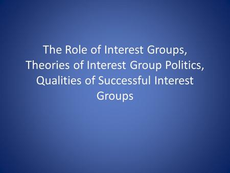 The Role of Interest Groups, Theories of Interest Group Politics, Qualities of Successful Interest Groups.