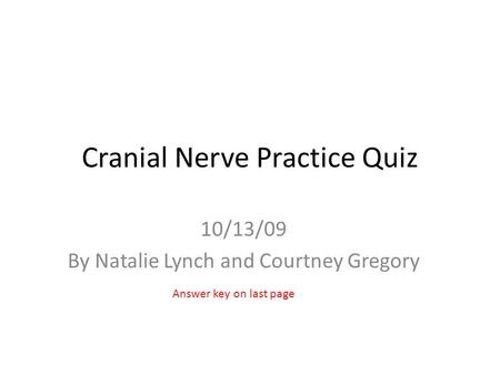 Cranial Nerve Practice Quiz 10/13/09 By Natalie Lynch and Courtney Gregory Answer key on last page.