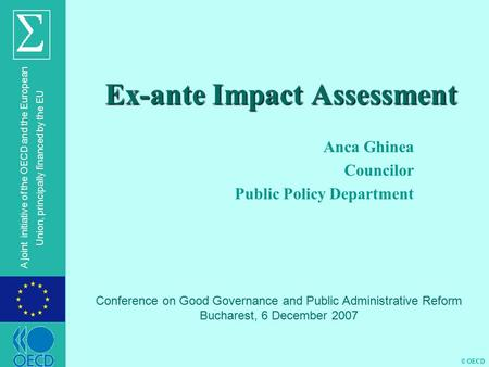 © OECD A joint initiative of the OECD and the European Union, principally financed by the EU Ex-ante Impact Assessment Anca Ghinea Councilor Public Policy.