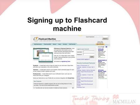 Signing up to Flashcard machine. Go to www.flashcardmachine.com and click here:www.flashcardmachine.com.