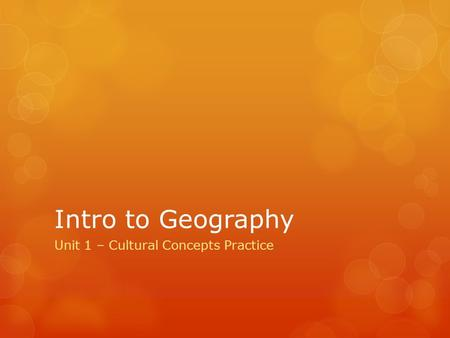 Intro to Geography Unit 1 – Cultural Concepts Practice.