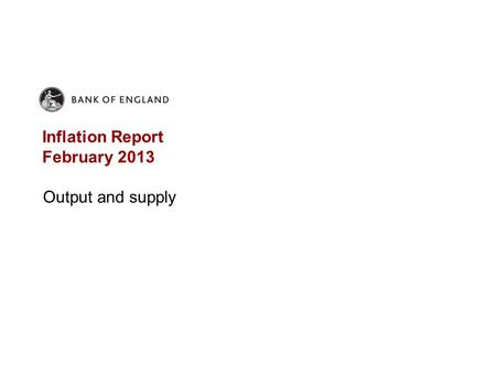 Inflation Report February 2013 Output and supply.