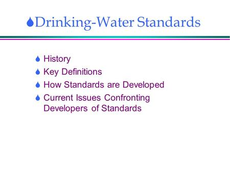  Drinking-Water Standards  History  Key Definitions  How Standards are Developed  Current Issues Confronting Developers of Standards.