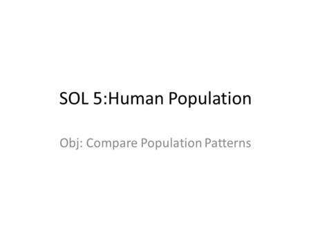 SOL 5:Human Population Obj: Compare Population Patterns.