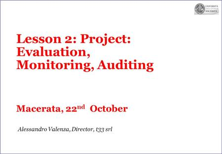 Lesson 2: Project: Evaluation, Monitoring, Auditing Macerata, 22 nd October Alessandro Valenza, Director, t33 srl.