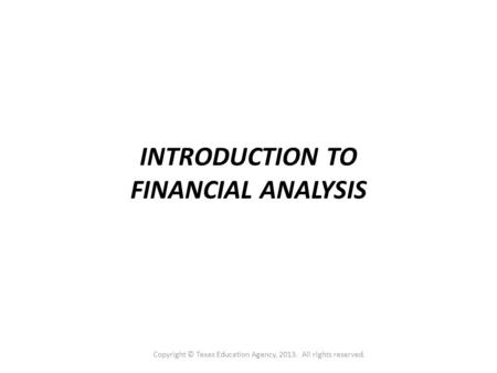 INTRODUCTION TO FINANCIAL ANALYSIS Copyright © Texas Education Agency, 2013. All rights reserved.