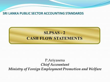 SRI LANKA PUBLIC SECTOR ACCOUNTING STANDARDS P.Ariyasena Chief Accountant Ministry of Foreign Employment Promotion and Welfare SLPSAS - 2 CASH FLOW STATEMENTS.