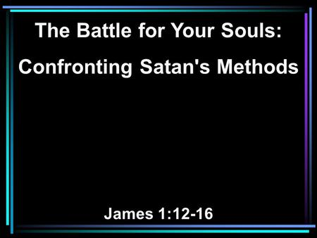 The Battle for Your Souls: Confronting Satan's Methods James 1:12-16.