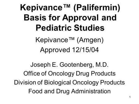 1 Kepivance™ (Palifermin) Basis for Approval and Pediatric Studies Kepivance™ (Amgen) Approved 12/15/04 Joseph E. Gootenberg, M.D. Office of Oncology Drug.