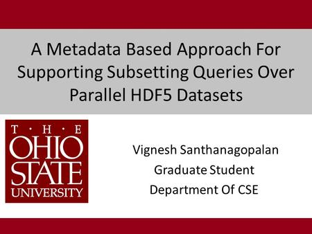 A Metadata Based Approach For Supporting Subsetting Queries Over Parallel HDF5 Datasets Vignesh Santhanagopalan Graduate Student Department Of CSE.
