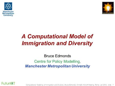 Computational Modelling <strong>of</strong> <strong>Immigration</strong> and Diversity, Bruce Edmonds, CrimeEx Kickoff Meeting, Rome, Jan 2012, slide 1 A Computational Model <strong>of</strong> <strong>Immigration</strong>.