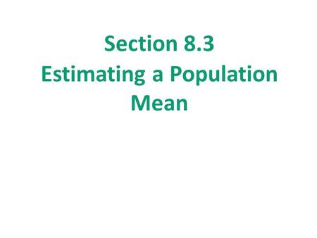 Section 8.3 Estimating a Population Mean. Section 8.3 Estimating a Population Mean After this section, you should be able to… CONSTRUCT and INTERPRET.