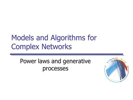 Models and Algorithms for Complex Networks Power laws and generative processes.