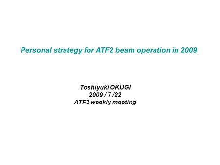 Personal strategy for ATF2 beam operation in 2009 Toshiyuki OKUGI 2009 / 7 /22 ATF2 weekly meeting.