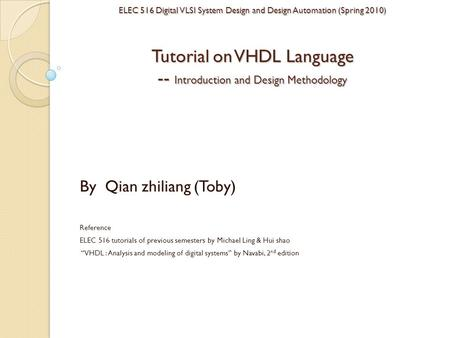 ELEC 516 Digital VLSI System Design and Design Automation (Spring 2010) <strong>Tutorial</strong> on VHDL Language -- Introduction and Design Methodology By Qian zhiliang.