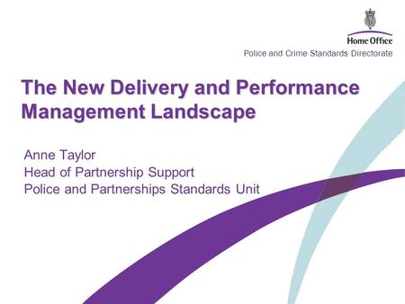 Police and Crime Standards Directorate The New Delivery and Performance Management Landscape Anne Taylor Head of Partnership Support Police and Partnerships.