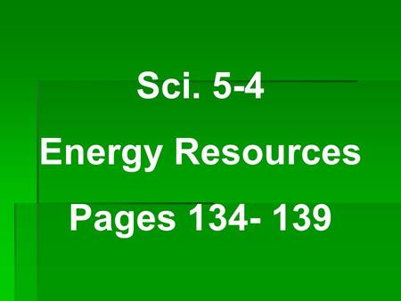Sci. 5-4 Energy Resources Pages 134- 139.